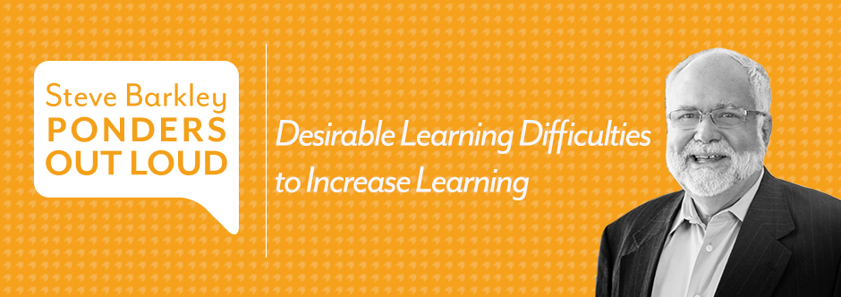 Desirable Learning Difficulties to Increase Learning, steve barkley