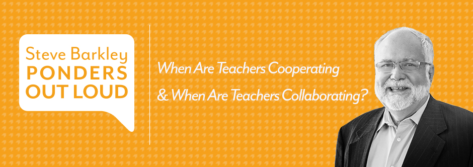 steve barkley, when are teachers cooperating & when are teachers collaborating