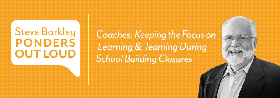 steve barkley, Coaches: Keeping the Focus on Learning & Teaming During School Building Closures,