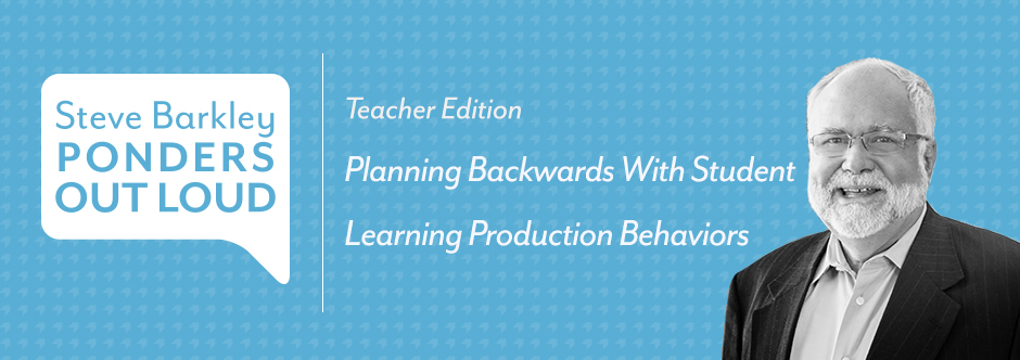 steve barkley ponders out loud, Planning Backwards With Student Learning Production Behaviors