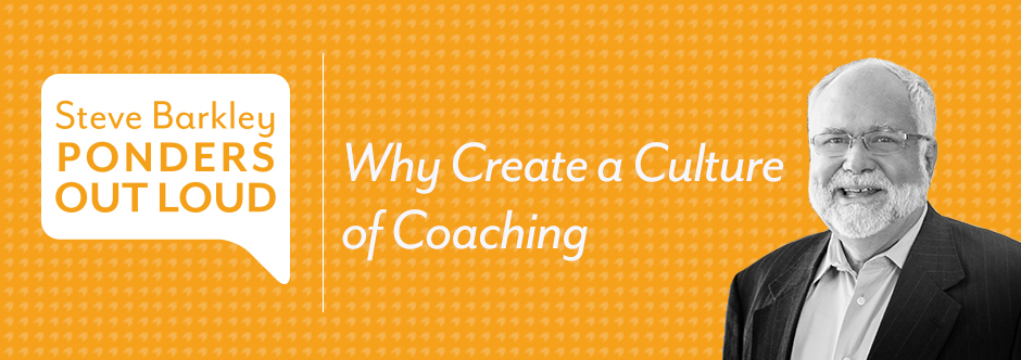 steve barkley ponders out loud, why create a culture of coaching