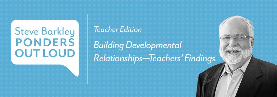 steve barkley ponders out loud, Building Developmental Relationships—Teachers' Findings