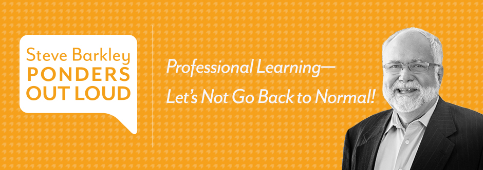 steve barkley ponders out loud, Professional Learning—Let's Not Go Back to Normal!